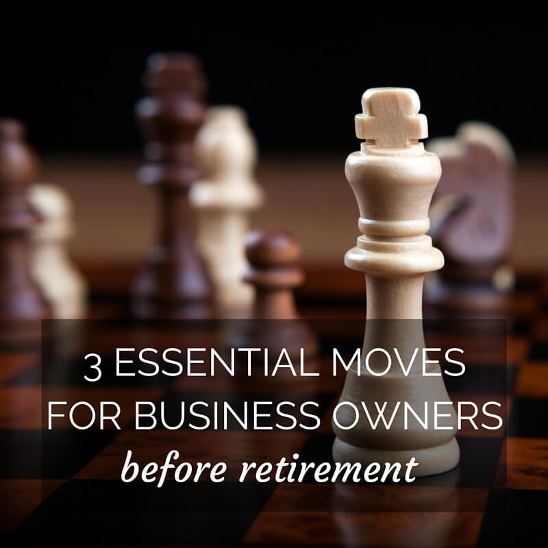 3 Essential Moves For Business Owners Before Retirement