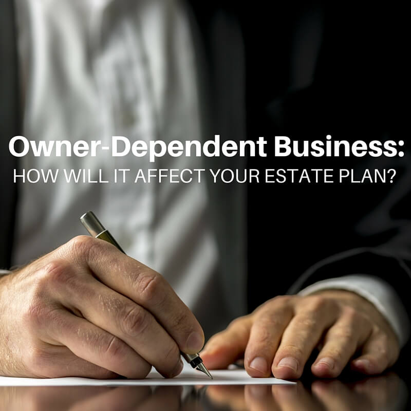 Owner-Dependent Business: How Will It Affect Your Estate Plan?