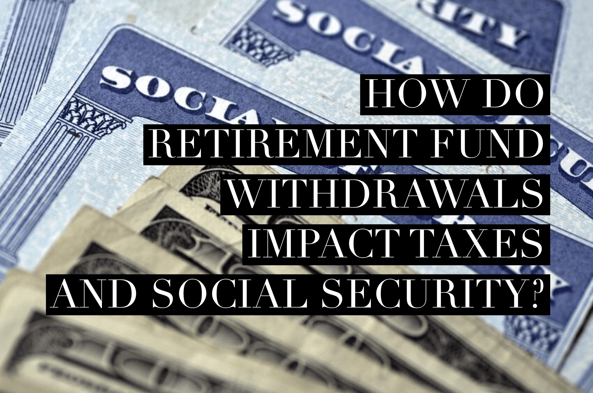 How Do Retirement Fund Withdrawals Impact Social Security?