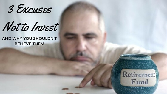 3 Excuses to Not Invest and Why You Shouldn't Believe Them