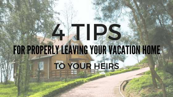 4 Tips For Properly Leaving The Vacation Home To Your Heirs
